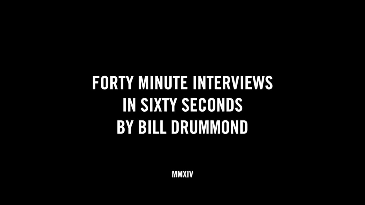 FORTY MINUTE INTERVIEWS IN SIXTY SECONDS BY BILL DRUMMOND
