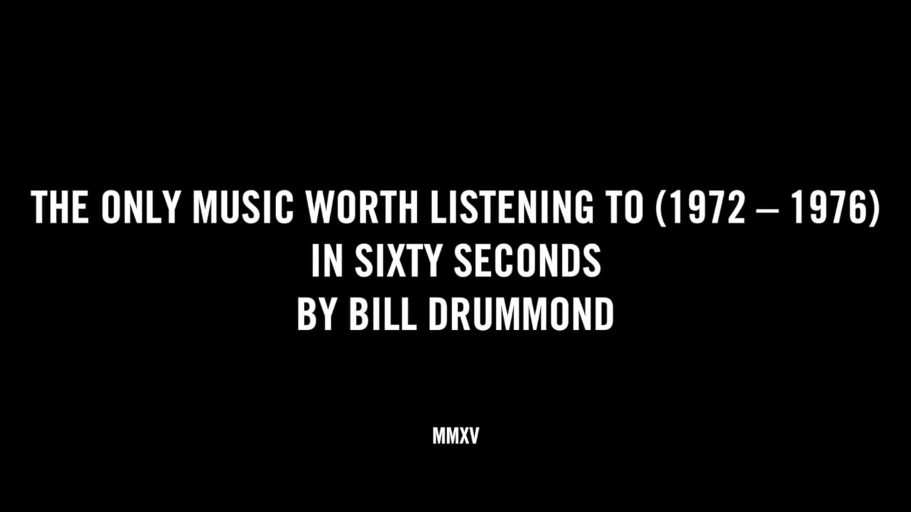THE ONLY MUSIC WORTH LISTENING TO (1972 - 1976) IN SIXTY SECONDS BY BILL DRUMMOND