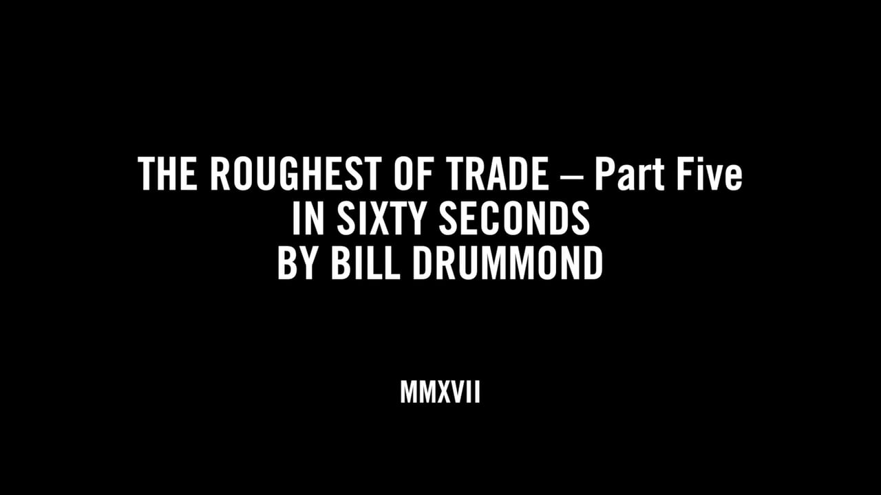 THE ROUGHEST OF TRADE – Part Five IN SIXTY SECONDS BY BILL DRUMMOND