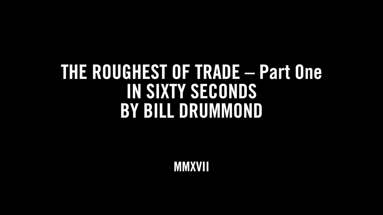 THE ROUGHEST OF TRADE – Part One IN SIXTY SECONDS BY BILL DRUMMOND