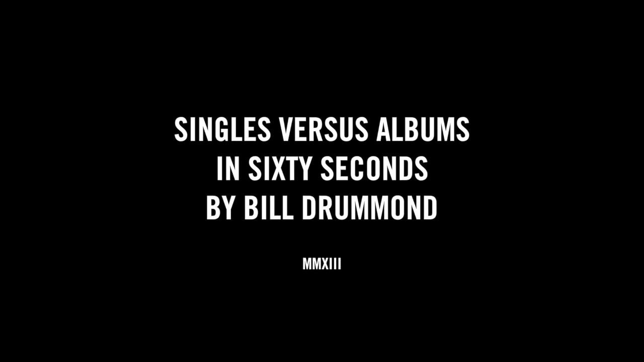 SINGLES VERSUS ALBUMS IN SIXTY SECONDS BY BILL DRUMMOND